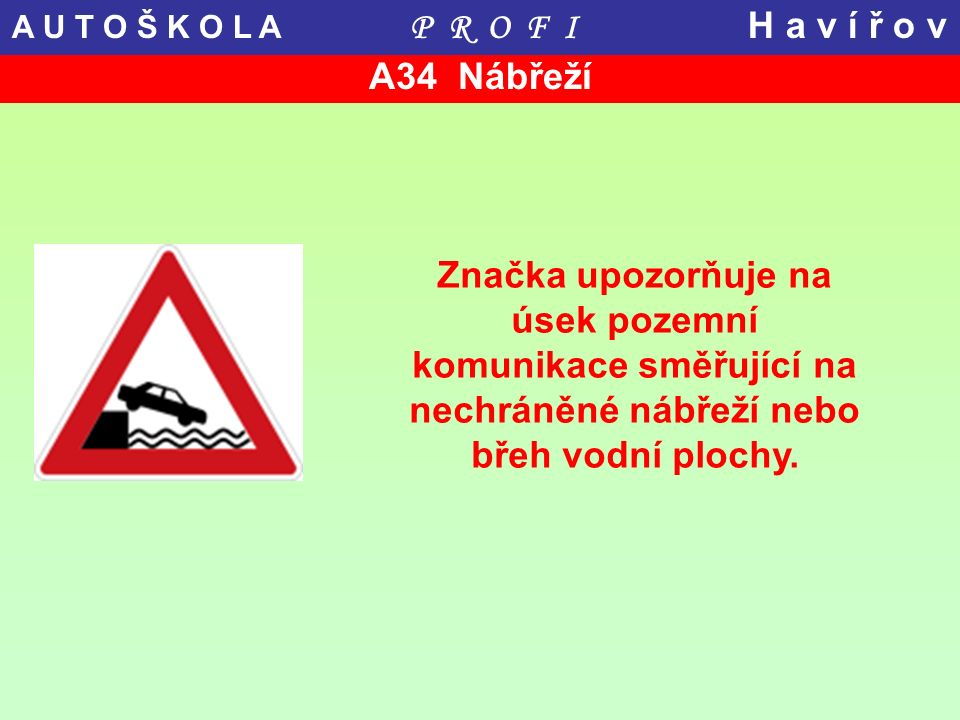 A34 Nábřeží Značka upozorňuje na úsek pozemní komunikace směřující na nechráněné nábřeží nebo břeh vodní plochy. A U T O Š K O L A P R O F I H a v í ř