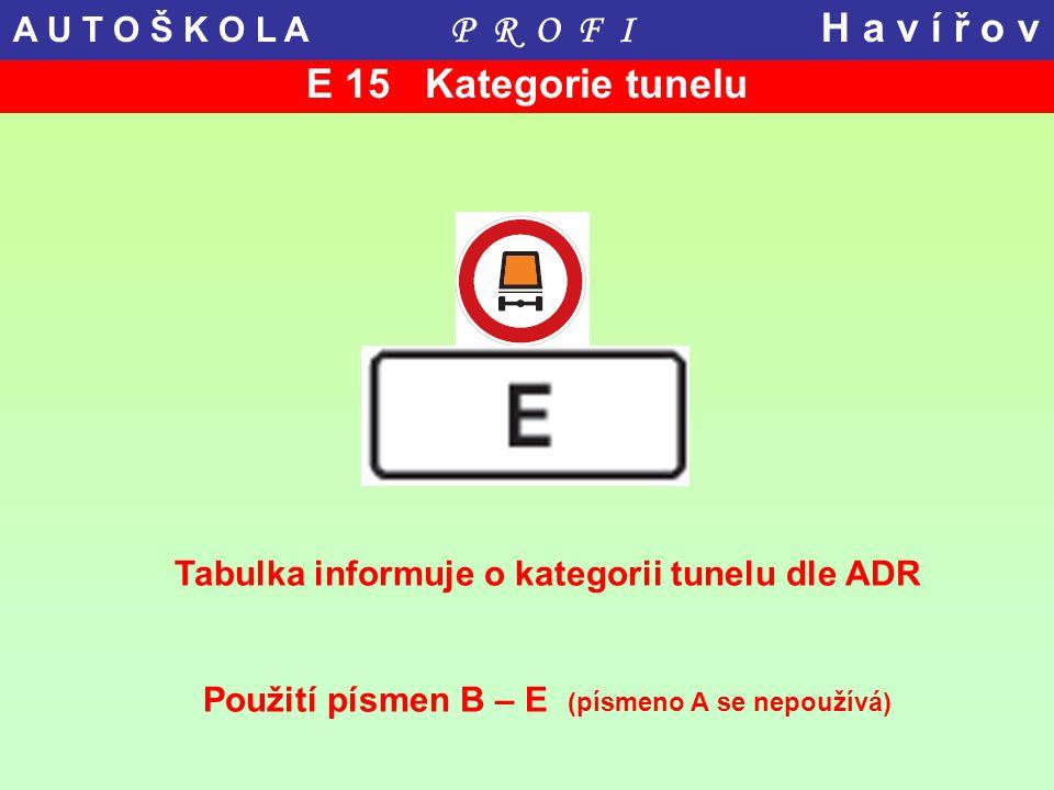 E 15 Kategorie tunelu Tabulka informuje o kategorii tunelu dle ADR Použití písmen B – E (písmeno A se nepoužívá) A U T O Š K O L A P R O F I H a v í ř