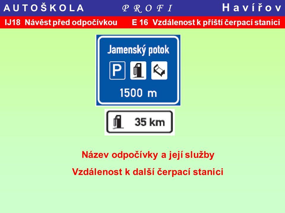 IJ18 Návěst před odpočívkou E 16 Vzdálenost k příští čerpací stanici Název odpočívky a její služby Vzdálenost k další čerpací stanici A U T O Š K O L