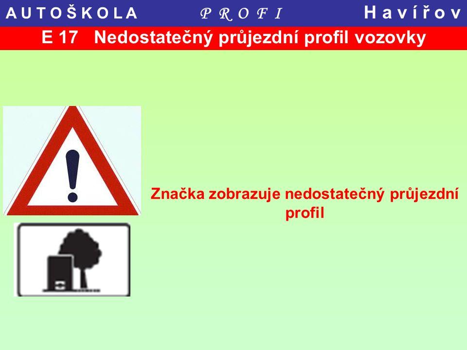 E 17 Nedostatečný průjezdní profil vozovky Značka zobrazuje nedostatečný průjezdní profil A U T O Š K O L A P R O F I H a v í ř o v
