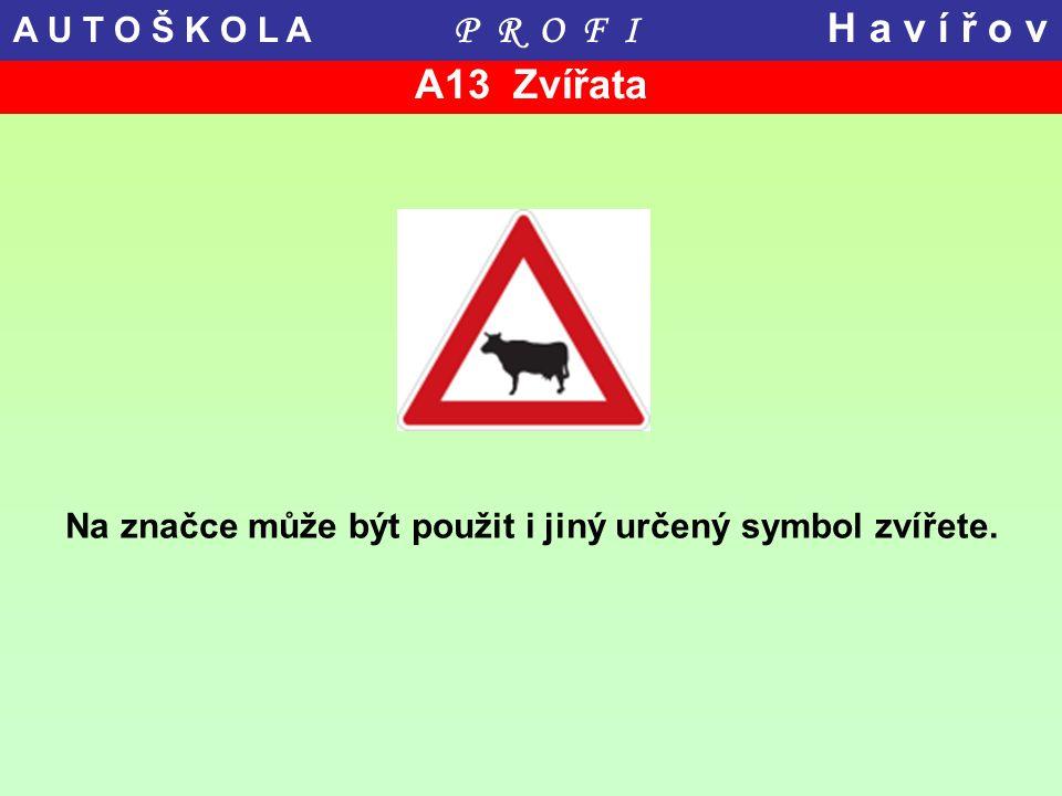 A13 Zvířata Na značce může být použit i jiný určený symbol zvířete. A U T O Š K O L A P R O F I H a v í ř o v