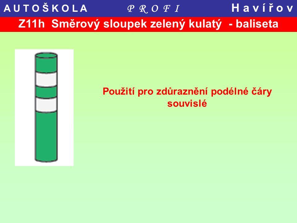 Z11h Směrový sloupek zelený kulatý - baliseta Použití pro zdůraznění podélné čáry souvislé A U T O Š K O L A P R O F I H a v í ř o v