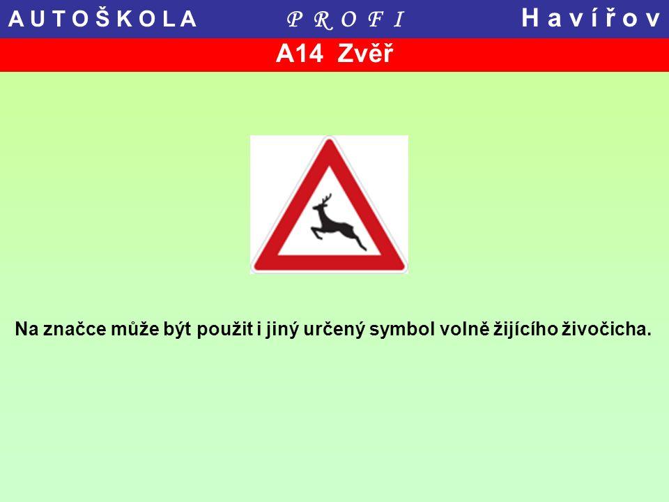 A14 Zvěř Na značce může být použit i jiný určený symbol volně žijícího živočicha. A U T O Š K O L A P R O F I H a v í ř o v