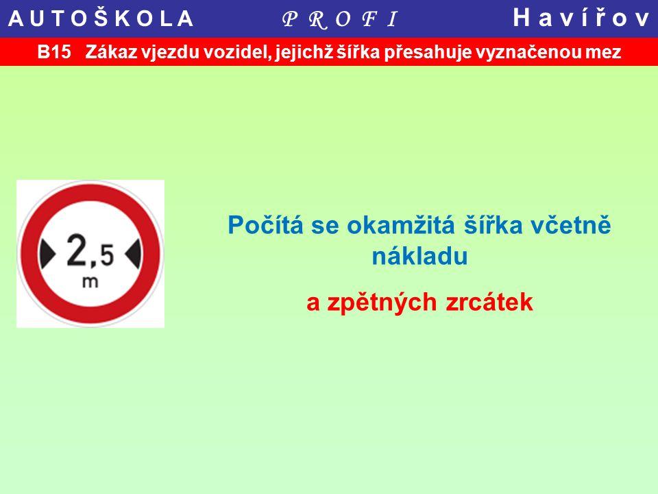 B15 Zákaz vjezdu vozidel, jejichž šířka přesahuje vyznačenou mez Počítá se okamžitá šířka včetně nákladu a zpětných zrcátek A U T O Š K O L A P R O F