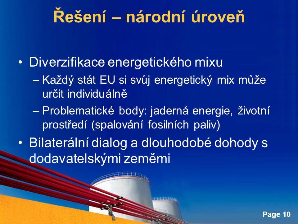 Page 10 Řešení – národní úroveň Diverzifikace energetického mixu –Každý stát EU si svůj energetický mix může určit individuálně –Problematické body: jaderná energie, životní prostředí (spalování fosilních paliv) Bilaterální dialog a dlouhodobé dohody s dodavatelskými zeměmi