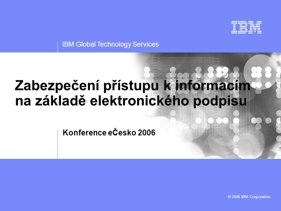 IBM Global Technology Services © 2006 IBM Corporation Zabezpečení přístupu k informacím na základě elektronického podpisu Konference eČesko 2006