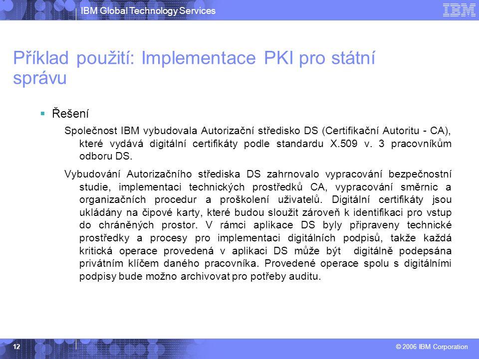 IBM Global Technology Services © 2006 IBM Corporation 12 Příklad použití: Implementace PKI pro státní správu  Řešení Společnost IBM vybudovala Autorizační středisko DS (Certifikační Autoritu - CA), které vydává digitální certifikáty podle standardu X.509 v.