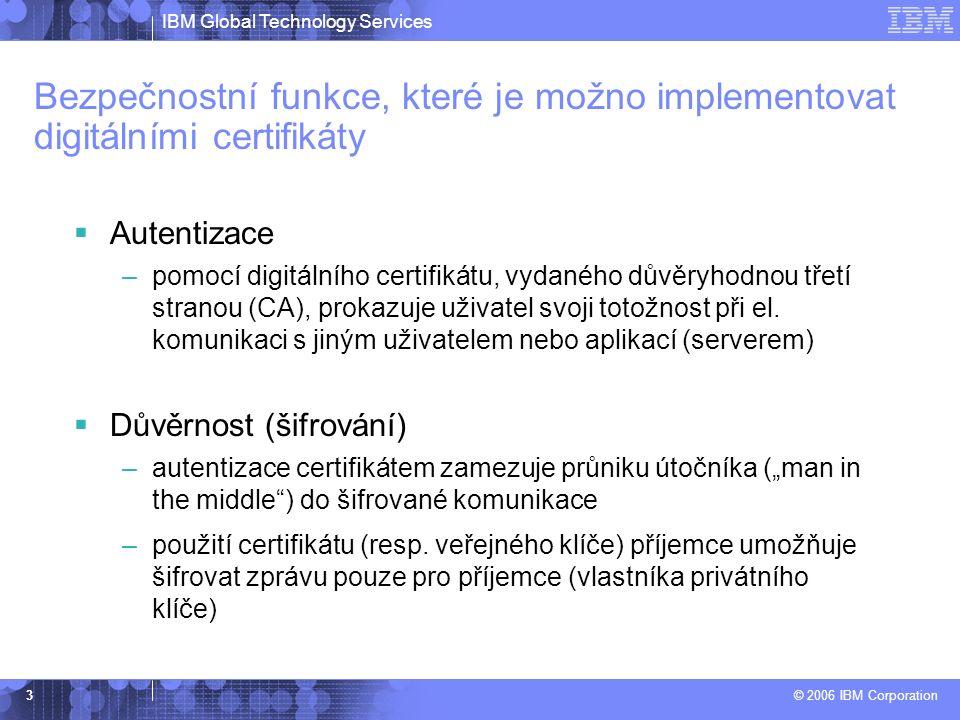 IBM Global Technology Services © 2006 IBM Corporation 3 Bezpečnostní funkce, které je možno implementovat digitálními certifikáty  Autentizace –pomocí digitálního certifikátu, vydaného důvěryhodnou třetí stranou (CA), prokazuje uživatel svoji totožnost při el.