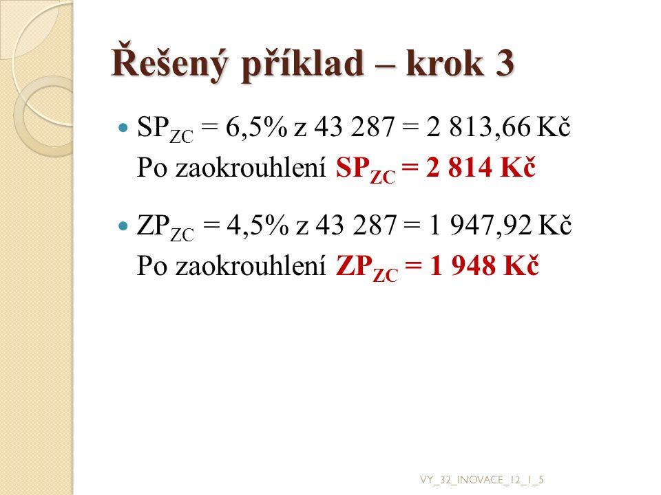 Řešený příklad – krok 3 SP ZC = 6,5% z 43 287 = 2 813,66 Kč Po zaokrouhlení SP ZC = 2 814 Kč ZP ZC = 4,5% z 43 287 = 1 947,92 Kč Po zaokrouhlení ZP ZC