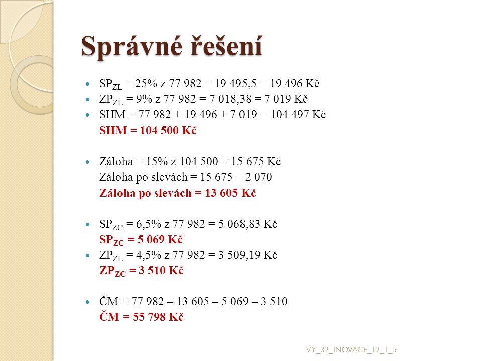 Správné řešení SP ZL = 25% z 77 982 = 19 495,5 = 19 496 Kč ZP ZL = 9% z 77 982 = 7 018,38 = 7 019 Kč SHM = 77 982 + 19 496 + 7 019 = 104 497 Kč SHM =