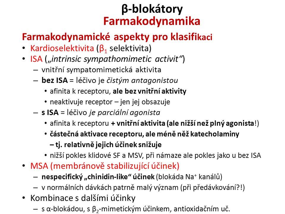 """β-blokátory Farmakodynamika Farmakodynamické aspekty pro klasifi kaci Kardioselektivita (β 1 selektivita) ISA (""""intrinsic sympathomimetic activit ) – vnitřní sympatomimetická aktivita – bez ISA = léčivo je čistým antagonistou afinita k receptoru, ale bez vnitřní aktivity neaktivuje receptor – jen jej obsazuje – s ISA = léčivo je parciální agonista afinita k receptoru + vnitřní aktivita (ale nižší než plný agonista!) částečná aktivace receptoru, ale méně něž katecholaminy – tj."""
