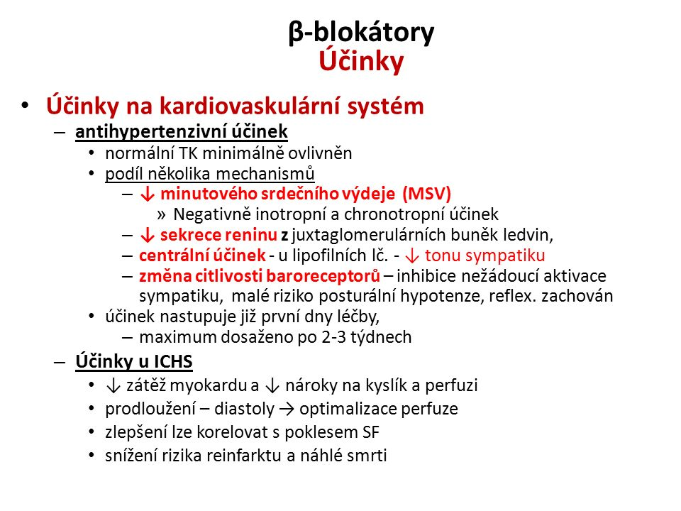 β-blokátory Účinky Účinky na kardiovaskulární systém – antihypertenzivní účinek normální TK minimálně ovlivněn podíl několika mechanismů – ↓ minutového srdečního výdeje (MSV) » Negativně inotropní a chronotropní účinek – ↓ sekrece reninu z juxtaglomerulárních buněk ledvin, – centrální účinek - u lipofilních lč.