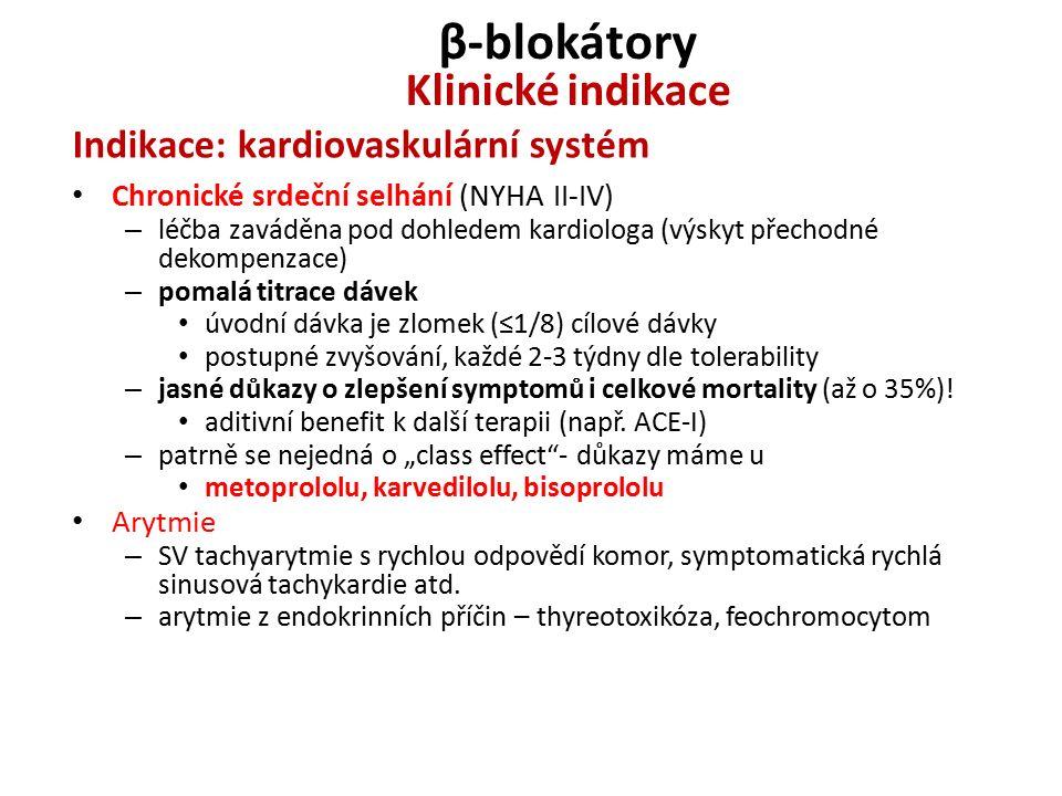 β-blokátory Klinické indikace Indikace: kardiovaskulární systém Chronické srdeční selhání (NYHA II-IV) – léčba zaváděna pod dohledem kardiologa (výskyt přechodné dekompenzace) – pomalá titrace dávek úvodní dávka je zlomek (≤1/8) cílové dávky postupné zvyšování, každé 2-3 týdny dle tolerability – jasné důkazy o zlepšení symptomů i celkové mortality (až o 35%).