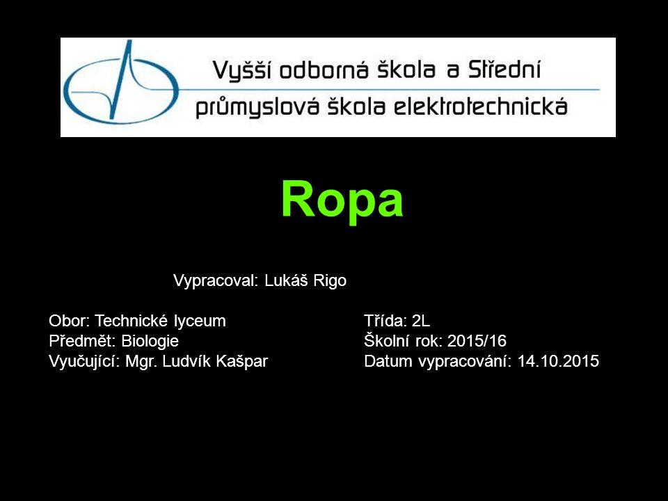 Zdroje https://cs.wikipedia.org/wiki/Ropn%C3%A9_nalezi%C5%A1t%C4%9B http://images.slideplayer.cz/8/2351075/slides/slide_20.jpg https://cs.wikipedia.org/wiki/Ropa#/media/File:Oil_Reserves_Updated.png http://media.investicniweb.cz/photos/2013/03/21/67-18595-ropa-ilustracni-foto.jpg http://i.lidovky.cz/11/023/lnc460/NEV39563e_ropa.jpg https://cs.wikipedia.org/wiki/Ropa#/media/File:Oil_imports.PNG https://cs.wikipedia.org/wiki/Ropa#/media/File:Oil_exports.PNG http://www.ireceptar.cz/res/data/243/029062.jpg http://vitejtenazemi.cz/cenia/index.php?p=vliv_tezby_na_zivotni_prostredi&site=energie http://www.greenpeace.org/czech/cz/Kampan/klima_a_energetika/Arktida/honba-za- ropou/ropne-havarie/ https://is.muni.cz/do/ped/kat/fyzika/autem/pages/tezba-ropy.html
