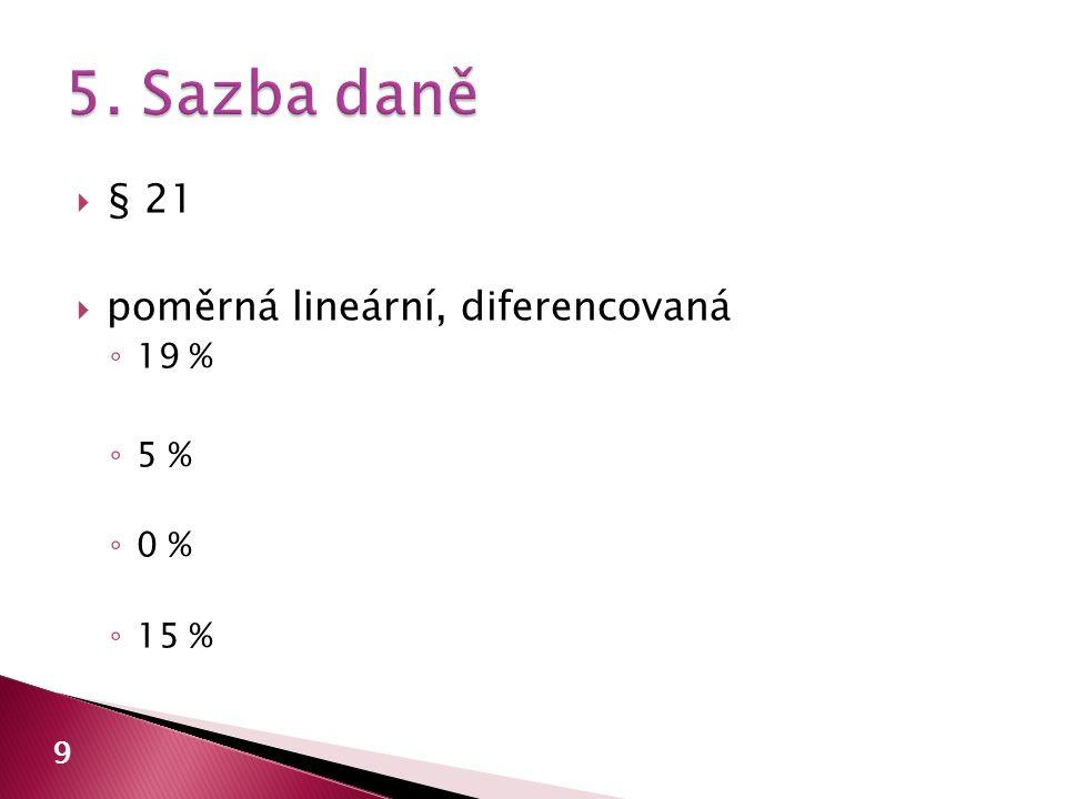  § 21  poměrná lineární, diferencovaná ◦ 19 % ◦ 5 % ◦ 0 % ◦ 15 % 9