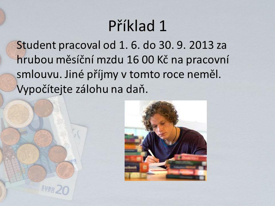 Příklad 1 Student pracoval od 1. 6. do 30. 9. 2013 za hrubou měsíční mzdu 16 00 Kč na pracovní smlouvu. Jiné příjmy v tomto roce neměl. Vypočítejte zá