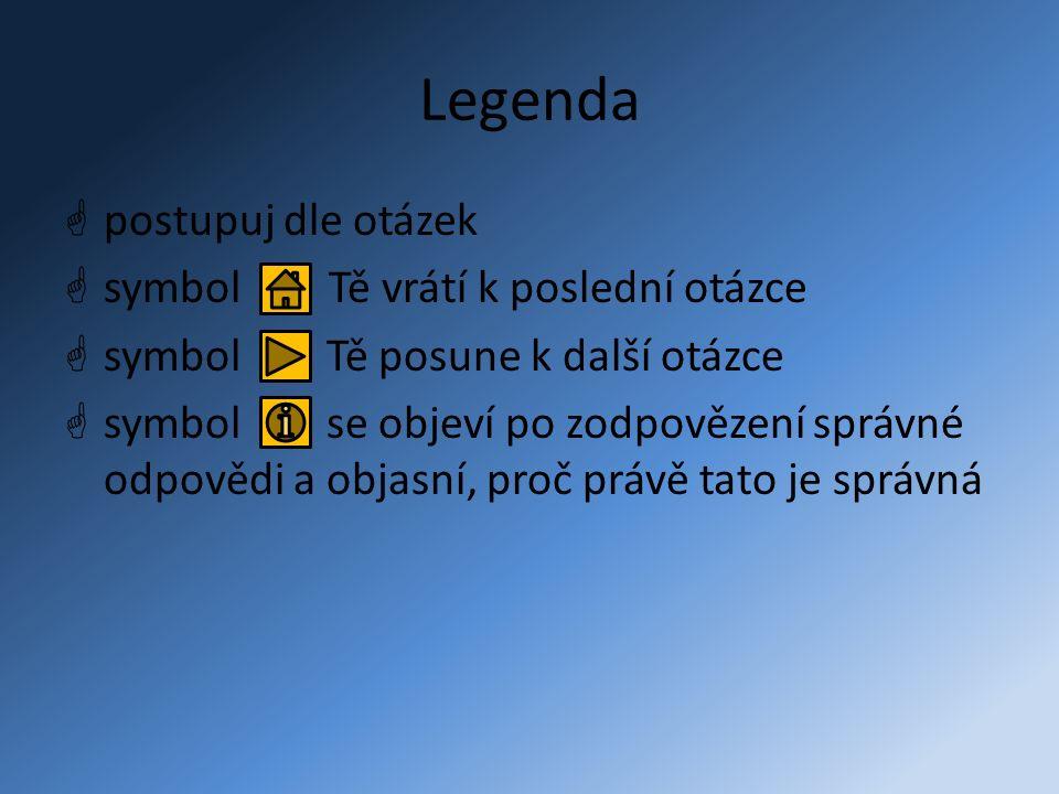 Legenda  postupuj dle otázek  symbol Tě vrátí k poslední otázce  symbol Tě posune k další otázce  symbol se objeví po zodpovězení správné odpovědi a objasní, proč právě tato je správná
