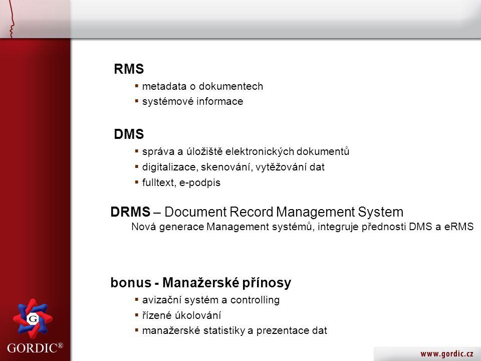 RMS  metadata o dokumentech  systémové informace DMS  správa a úložiště elektronických dokumentů  digitalizace, skenování, vytěžování dat  fulltext, e-podpis DRMS – Document Record Management System Nová generace Management systémů, integruje přednosti DMS a eRMS bonus - Manažerské přínosy  avizační systém a controlling  řízené úkolování  manažerské statistiky a prezentace dat