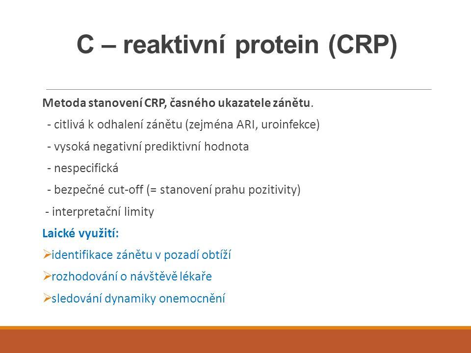 C – reaktivní protein (CRP) Metoda stanovení CRP, časného ukazatele zánětu. - citlivá k odhalení zánětu (zejména ARI, uroinfekce) - vysoká negativní p