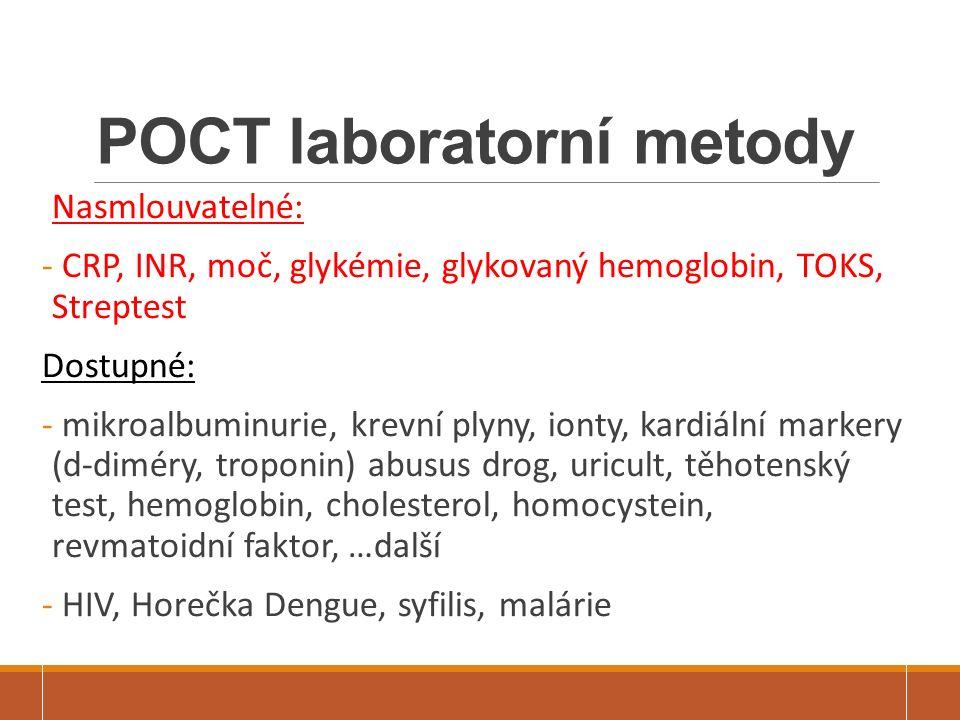 POCT laboratorní metody Nasmlouvatelné: - CRP, INR, moč, glykémie, glykovaný hemoglobin, TOKS, Streptest Dostupné: - mikroalbuminurie, krevní plyny, ionty, kardiální markery (d-diméry, troponin) abusus drog, uricult, těhotenský test, hemoglobin, cholesterol, homocystein, revmatoidní faktor, …další - HIV, Horečka Dengue, syfilis, malárie