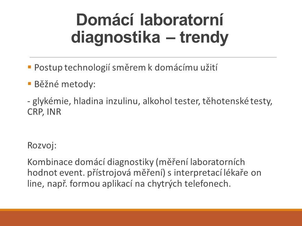 Domácí laboratorní diagnostika – trendy  Postup technologií směrem k domácímu užití  Běžné metody: - glykémie, hladina inzulinu, alkohol tester, těhotenské testy, CRP, INR Rozvoj: Kombinace domácí diagnostiky (měření laboratorních hodnot event.