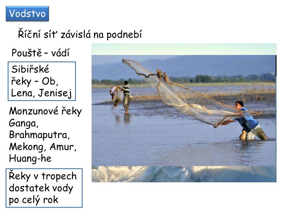 Vodstvo Říční síť závislá na podnebí Pouště – vádí Sibiřské řeky – Ob, Lena, Jenisej Monzunové řeky Ganga, Brahmaputra, Mekong, Amur, Huang-he Řeky v tropech dostatek vody po celý rok