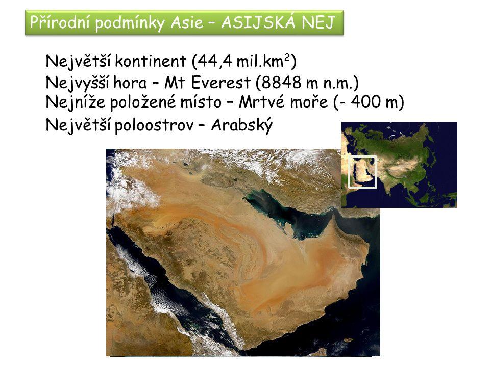 Přírodní podmínky Asie – ASIJSKÁ NEJ Největší kontinent (44,4 mil.km 2 ) Nejvyšší hora – Mt Everest (8848 m n.m.) Nejníže položené místo – Mrtvé moře (- 400 m) Největší poloostrov – Arabský