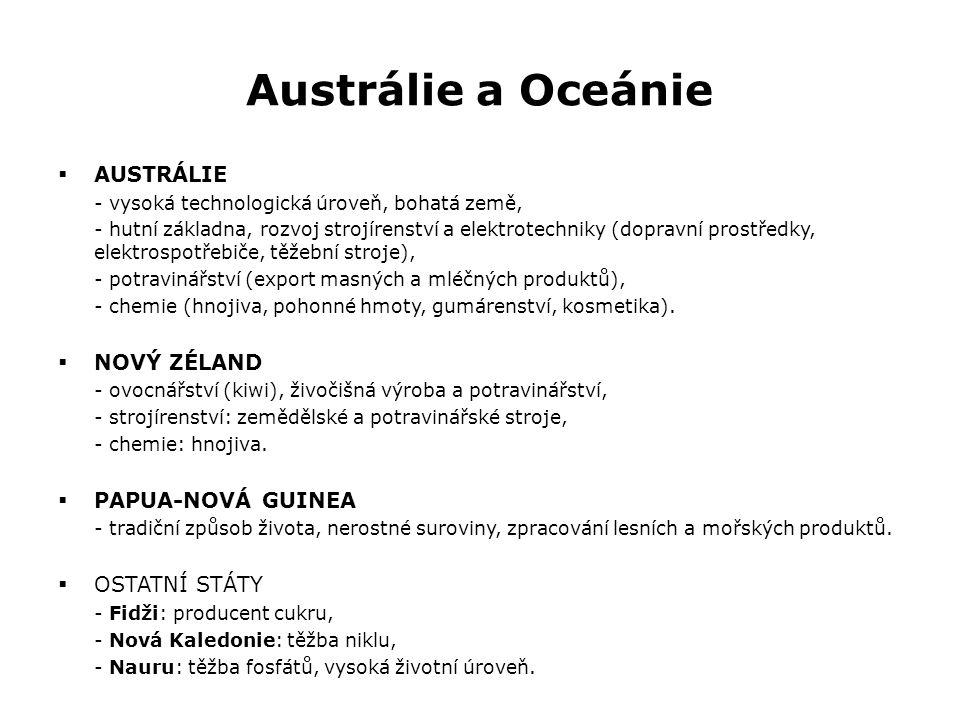 Austrálie a Oceánie  AUSTRÁLIE - vysoká technologická úroveň, bohatá země, - hutní základna, rozvoj strojírenství a elektrotechniky (dopravní prostředky, elektrospotřebiče, těžební stroje), - potravinářství (export masných a mléčných produktů), - chemie (hnojiva, pohonné hmoty, gumárenství, kosmetika).