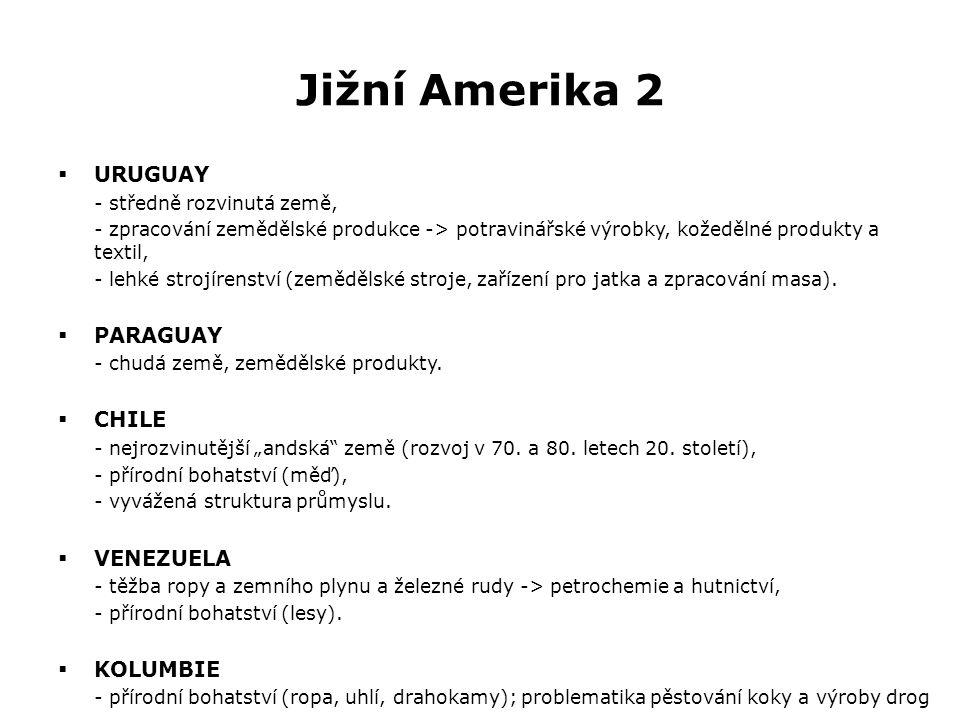 Jižní Amerika 2  URUGUAY - středně rozvinutá země, - zpracování zemědělské produkce -> potravinářské výrobky, kožedělné produkty a textil, - lehké strojírenství (zemědělské stroje, zařízení pro jatka a zpracování masa).