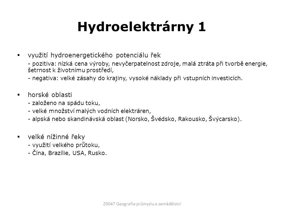 Hydroelektrárny 1  využití hydroenergetického potenciálu řek - pozitiva: nízká cena výroby, nevyčerpatelnost zdroje, malá ztráta při tvorbě energie, šetrnost k životnímu prostředí, - negativa: velké zásahy do krajiny, vysoké náklady při vstupních investicích.