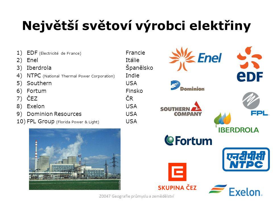 Největší světoví výrobci elektřiny 1)EDF (Électricité de France) Francie 2)EnelItálie 3)IberdrolaŠpanělsko 4)NTPC (National Thermal Power Corporation) Indie 5)SouthernUSA 6)FortumFinsko 7)ČEZČR 8)ExelonUSA 9)Dominion ResourcesUSA 10)FPL Group (Florida Power & Light) USA Z0047 Geografie průmyslu a zemědělství