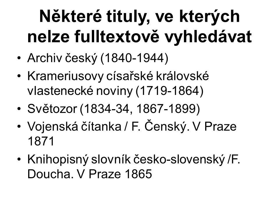 Některé tituly, ve kterých nelze fulltextově vyhledávat Archiv český (1840-1944) Krameriusovy císařské královské vlastenecké noviny (1719-1864) Světozor (1834-34, 1867-1899) Vojenská čítanka / F.