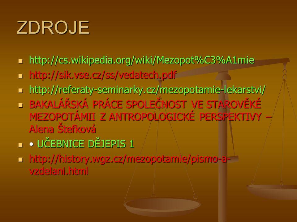 ZDROJE http://cs.wikipedia.org/wiki/Mezopot%C3%A1mie http://cs.wikipedia.org/wiki/Mezopot%C3%A1mie http://sik.vse.cz/ss/vedatech.pdf http://sik.vse.cz/ss/vedatech.pdf http://referaty-seminarky.cz/mezopotamie-lekarstvi/ http://referaty-seminarky.cz/mezopotamie-lekarstvi/ BAKALÁŘSKÁ PRÁCE SPOLEČNOST VE STAROVĚKÉ MEZOPOTÁMII Z ANTROPOLOGICKÉ PERSPEKTIVY – Alena Štefková BAKALÁŘSKÁ PRÁCE SPOLEČNOST VE STAROVĚKÉ MEZOPOTÁMII Z ANTROPOLOGICKÉ PERSPEKTIVY – Alena Štefková UČEBNICE DĚJEPIS 1 UČEBNICE DĚJEPIS 1 http://history.wgz.cz/mezopotamie/pismo-a- vzdelani.html http://history.wgz.cz/mezopotamie/pismo-a- vzdelani.html