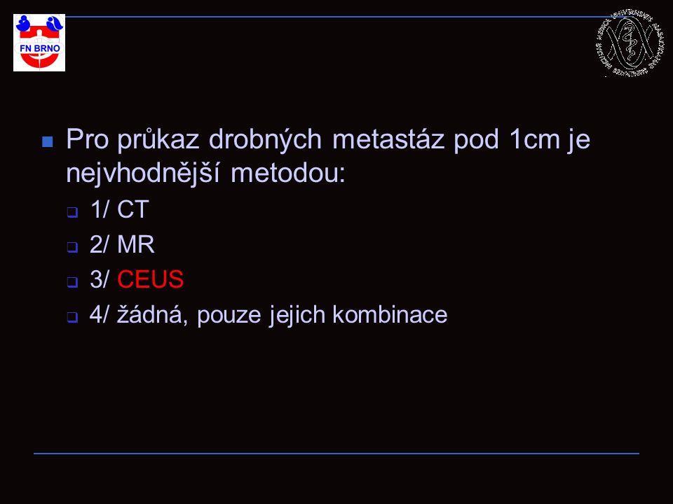 Pro průkaz drobných metastáz pod 1cm je nejvhodnější metodou:  1/ CT  2/ MR  3/ CEUS  4/ žádná, pouze jejich kombinace