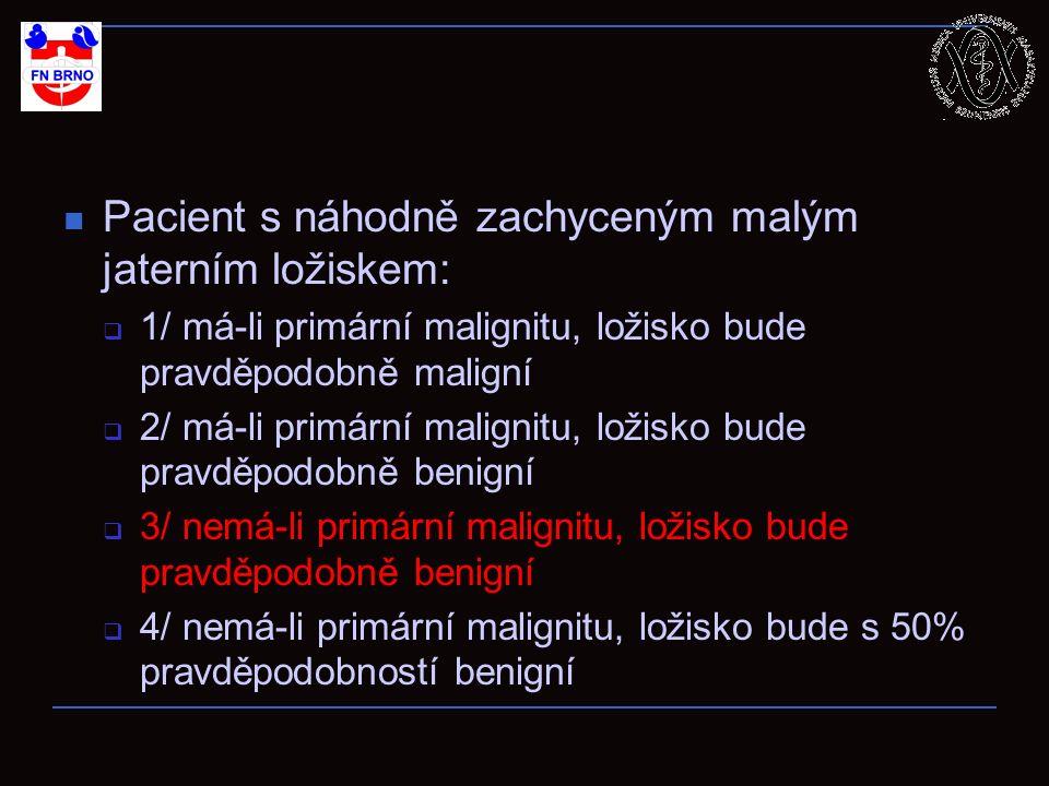 Pacient s náhodně zachyceným malým jaterním ložiskem:  1/ má-li primární malignitu, ložisko bude pravděpodobně maligní  2/ má-li primární malignitu,
