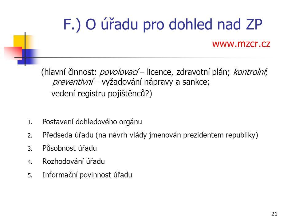 21 F.) O úřadu pro dohled nad ZP www.mzcr.cz (hlavní činnost: povolovací – licence, zdravotní plán; kontrolní; preventivní – vyžadování nápravy a sankce; vedení registru pojištěnců ) 1.