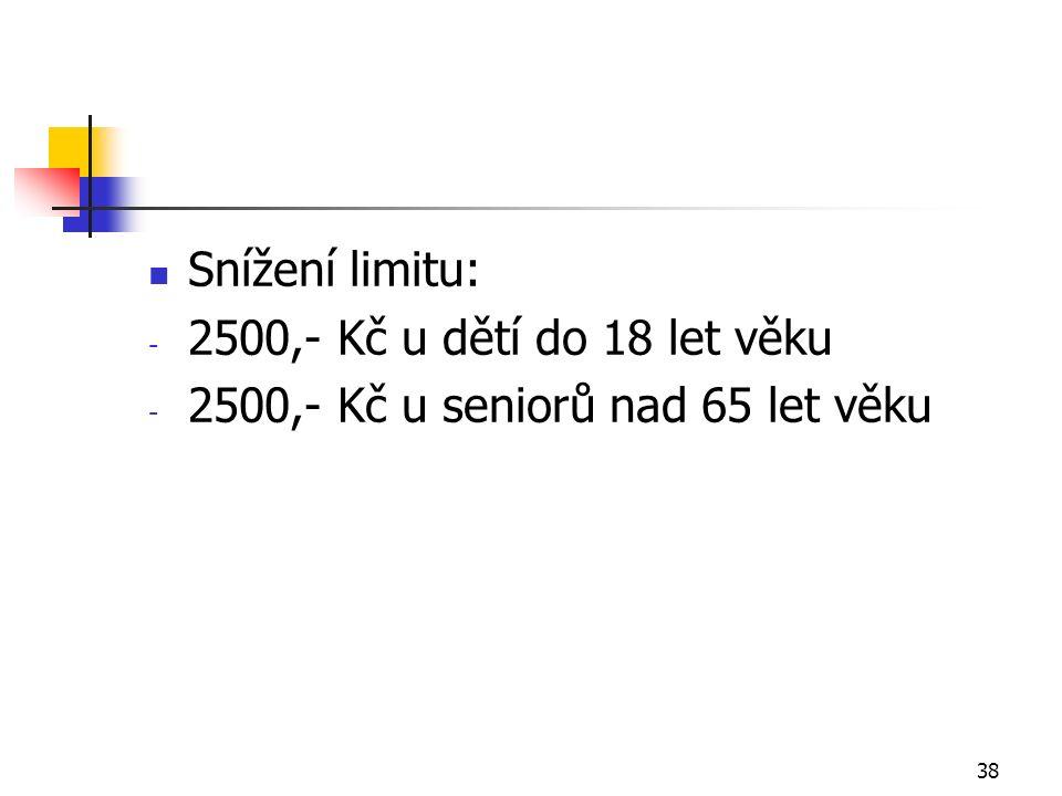 38 Snížení limitu: - 2500,- Kč u dětí do 18 let věku - 2500,- Kč u seniorů nad 65 let věku