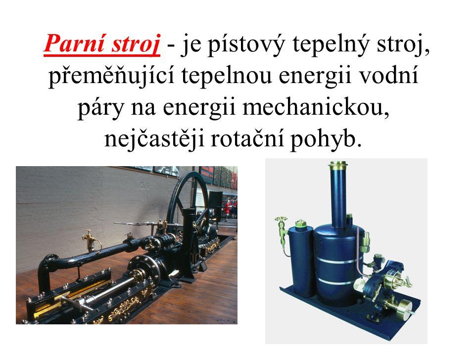 Parní stroj - je pístový tepelný stroj, přeměňující tepelnou energii vodní páry na energii mechanickou, nejčastěji rotační pohyb.