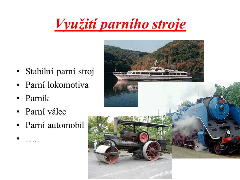 Využití parního stroje Stabilní parní stroj Parní lokomotiva Parník Parní válec Parní automobil …..