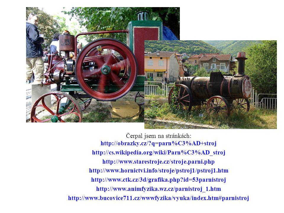 Čerpal jsem na stránkách: http://obrazky.cz/ q=parn%C3%AD+stroj http://cs.wikipedia.org/wiki/Parn%C3%AD_stroj http://www.starestroje.cz/stroje.parni.php http://www.hornictvi.info/stroje/pstroj1/pstroj1.htm http://www.ctk.cz/3d/grafika.php id=53parnistroj http://www.animfyzika.wz.cz/parnistroj_1.htm http://www.bucovice711.cz/wwwfyzika/vyuka/index.htm#parnistroj