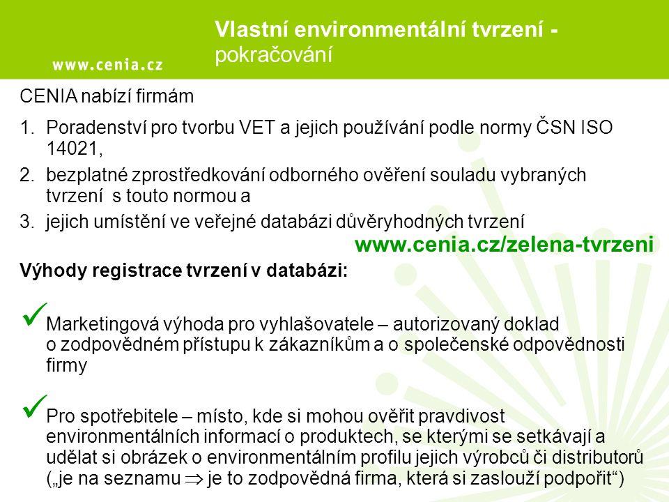 """CENIA nabízí firmám 1.Poradenství pro tvorbu VET a jejich používání podle normy ČSN ISO 14021, 2.bezplatné zprostředkování odborného ověření souladu vybraných tvrzení s touto normou a 3.jejich umístění ve veřejné databázi důvěryhodných tvrzení Výhody registrace tvrzení v databázi: Marketingová výhoda pro vyhlašovatele – autorizovaný doklad ojzodpovědném přístupu k zákazníkům a o společenské odpovědnosti firmy Pro spotřebitele – místo, kde si mohou ověřit pravdivost environmentálních informací o produktech, se kterými se setkávají a udělat si obrázek o environmentálním profilu jejich výrobců či distributorů (""""je na seznamu  je to zodpovědná firma, která si zaslouží podpořit ) Vlastní environmentální tvrzení - pokračování www.cenia.cz/zelena-tvrzeni"""