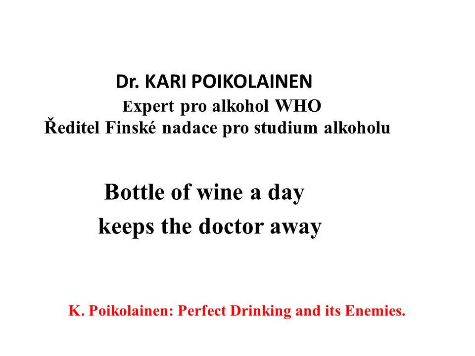 Dr. KARI POIKOLAINEN E xpert pro alkohol WHO Ředitel Finské nadace pro studium alkoholu Bottle of wine a day keeps the doctor away K. Poikolainen: Per