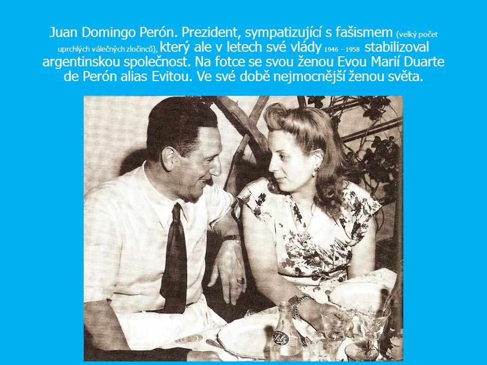 Juan Domingo Perón. Prezident, sympatizující s fašismem (velký počet uprchlých válečných zločinců), který ale v letech své vlády 1946 - 1958 stabilizo