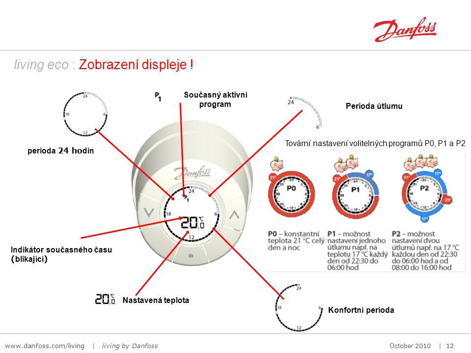 www.danfoss.com/living | living by Danfoss October 2010 | 12 Současný aktivní program Perioda útlumu Konfortní perioda Nastavená teplota perioda 24 ho din Indikátor současného času ( blikající ) living eco : Zobrazení displeje .