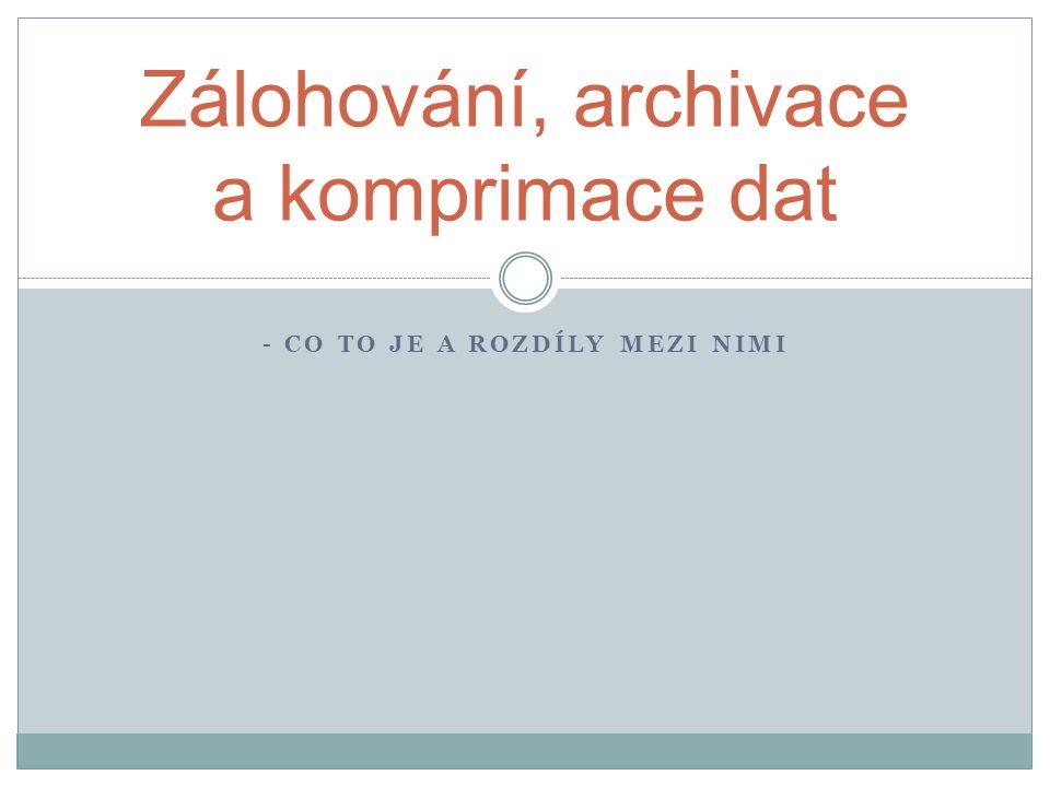 - CO TO JE A ROZDÍLY MEZI NIMI Zálohování, archivace a komprimace dat