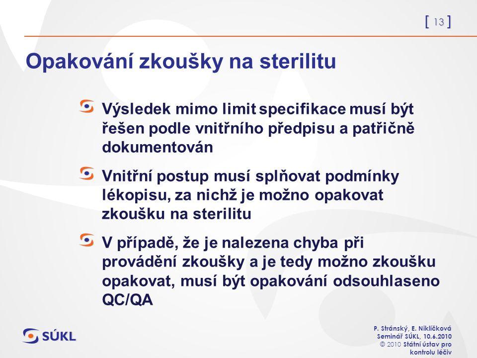 [ 13 ] P. Stránský, E. Niklíčková Seminář SÚKL, 10.6.2010 © 2010 Státní ústav pro kontrolu léčiv Opakování zkoušky na sterilitu Výsledek mimo limit sp