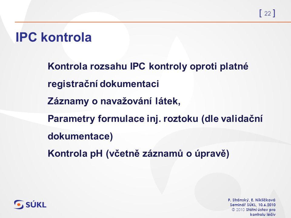 [ 22 ] P. Stránský, E. Niklíčková Seminář SÚKL, 10.6.2010 © 2010 Státní ústav pro kontrolu léčiv IPC kontrola Kontrola rozsahu IPC kontroly oproti pla