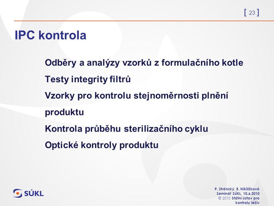 [ 23 ] P. Stránský, E. Niklíčková Seminář SÚKL, 10.6.2010 © 2010 Státní ústav pro kontrolu léčiv IPC kontrola Odběry a analýzy vzorků z formulačního k