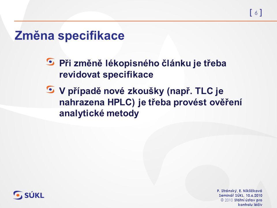 [ 6 ] P. Stránský, E. Niklíčková Seminář SÚKL, 10.6.2010 © 2010 Státní ústav pro kontrolu léčiv Změna specifikace Při změně lékopisného článku je třeb