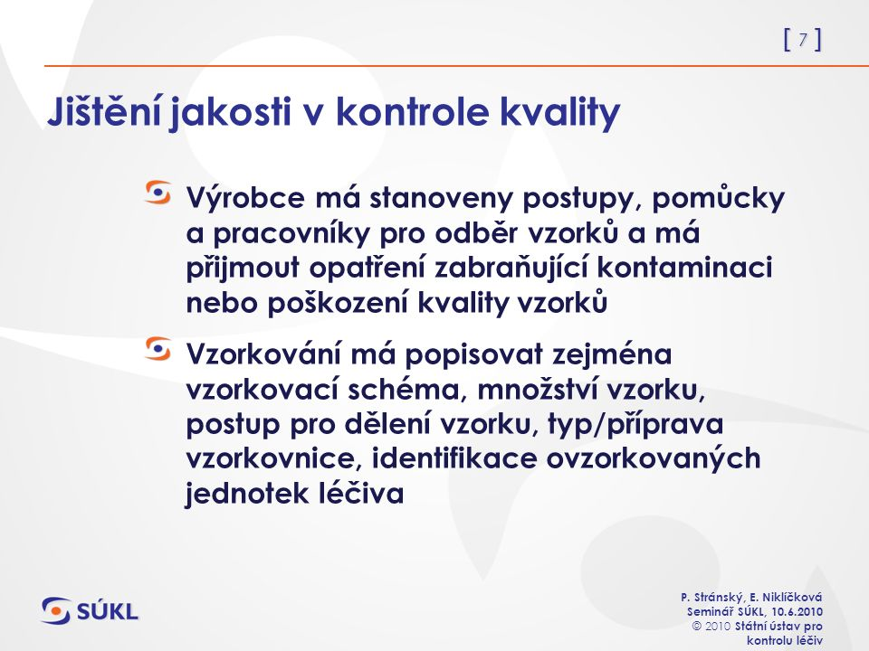 [ 7 ] P. Stránský, E. Niklíčková Seminář SÚKL, 10.6.2010 © 2010 Státní ústav pro kontrolu léčiv Jištění jakosti v kontrole kvality Výrobce má stanoven